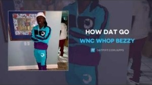 WNC Whop Bezzy - How Dat Go